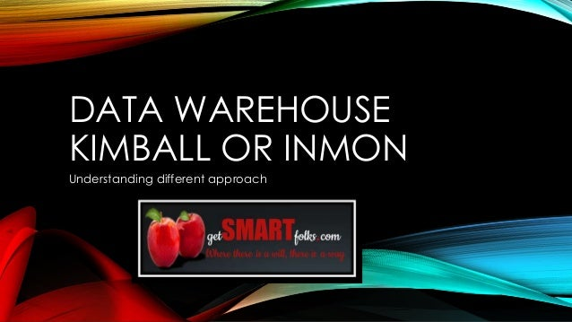 DATA WAREHOUSE KIMBALL OR INMON Understanding different approach