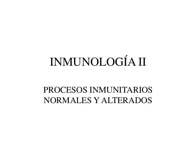 INMUNOLOGÍA II PROCESOS INMUNITARIOS NORMALES Y ALTERADOS