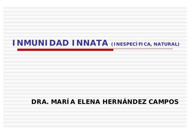 INMUNIDAD INNATA    (INESPECÍFICA, NATURAL)   DRA. MARÍA ELENA HERNÁNDEZ CAMPOS