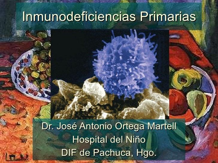 Inmunodeficiencias Primarias Dr. José Antonio Ortega Martell Hospital del Niño DIF de Pachuca, Hgo.
