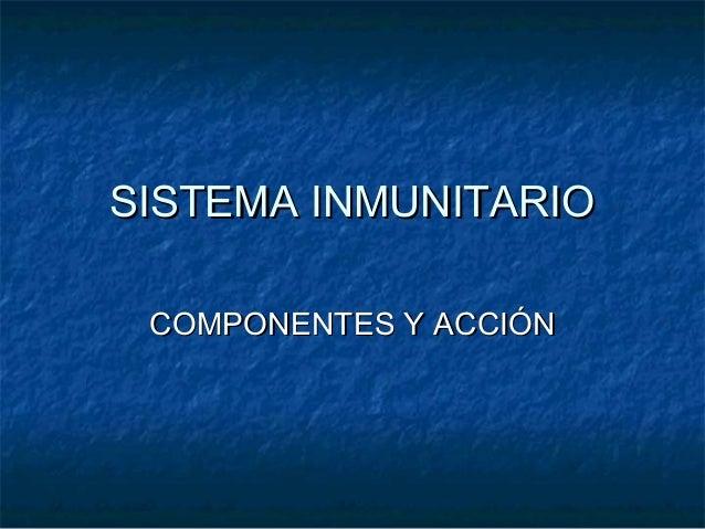 SISTEMA INMUNITARIOSISTEMA INMUNITARIO COMPONENTES Y ACCIÓNCOMPONENTES Y ACCIÓN
