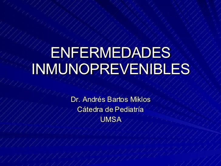 ENFERMEDADES INMUNOPREVENIBLES Dr. Andr és Bartos Miklos Cátedra de Pediatría UMSA