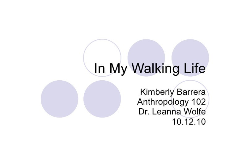 In My Walking Life Kimberly Barrera Anthropology 102 Dr. Leanna Wolfe 10.12.10