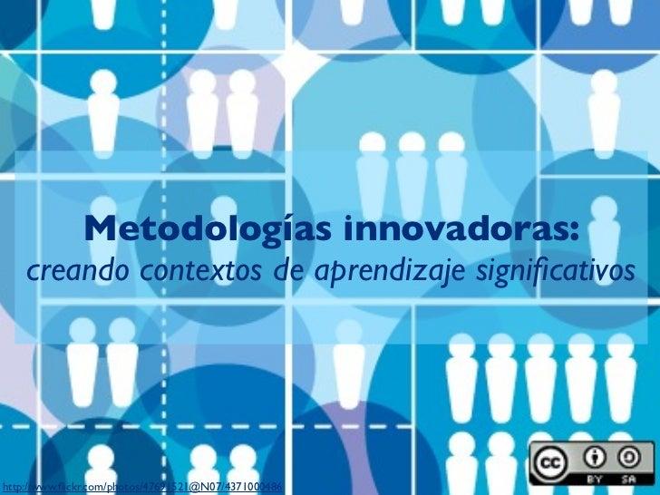Metodologías innovadoras:    creando contextos de aprendizaje significativoshttp://www.flickr.com/photos/47691521@N07/437100...
