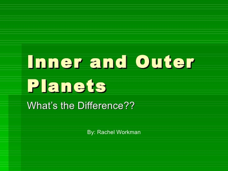 Inner and Outer Planets What's the Difference?? By: Rachel Workman