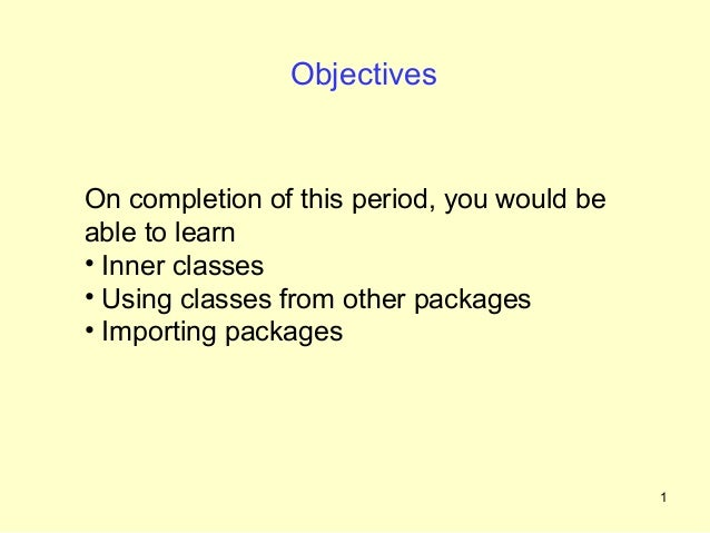 ObjectivesOn completion of this period, you would beable to learn• Inner classes• Using classes from other packages• Impor...