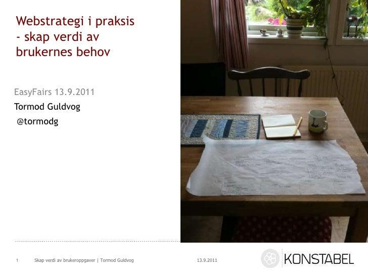 Webstrategi i praksis - skap verdi av brukernes behov<br />EasyFairs 13.9.2011<br />Tormod Guldvog<br /> @tormodg<br />13....