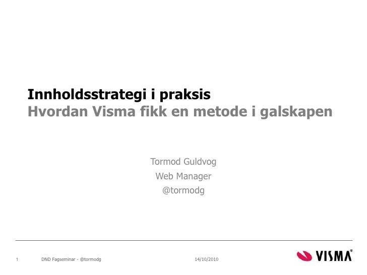 Innholdsstrategi i praksisHvordan Visma fikk en metode i galskapen<br />Tormod Guldvog<br />Web Manager<br />@tormodg<br /...