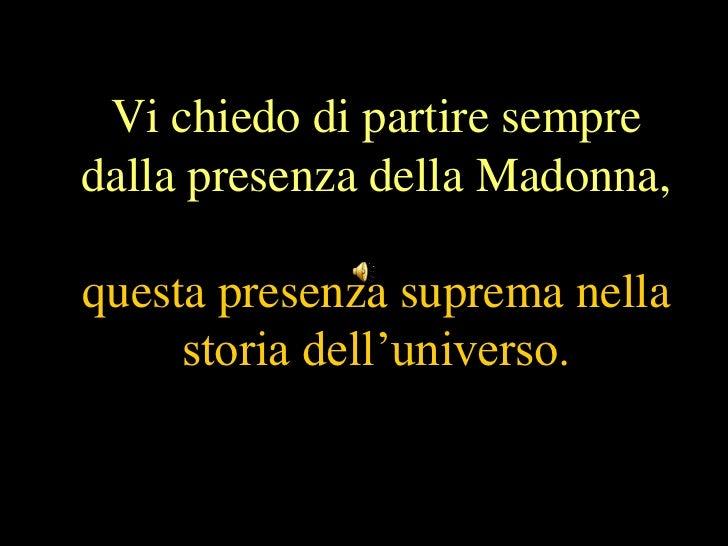 Vi chiedo di partire sempredalla presenza della Madonna,questa presenza suprema nella     storia dell'universo.