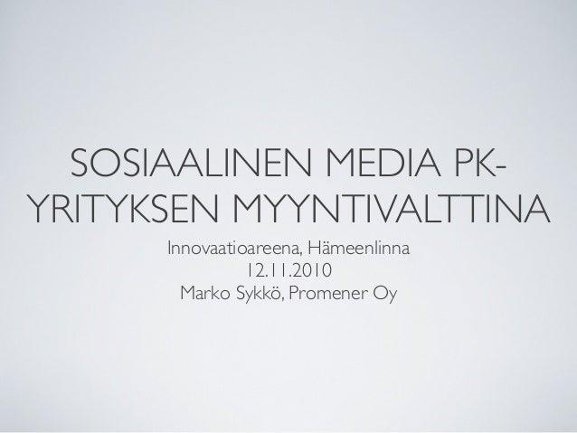 SOSIAALINEN MEDIA PK- YRITYKSEN MYYNTIVALTTINA Innovaatioareena, Hämeenlinna 12.11.2010 Marko Sykkö, Promener Oy