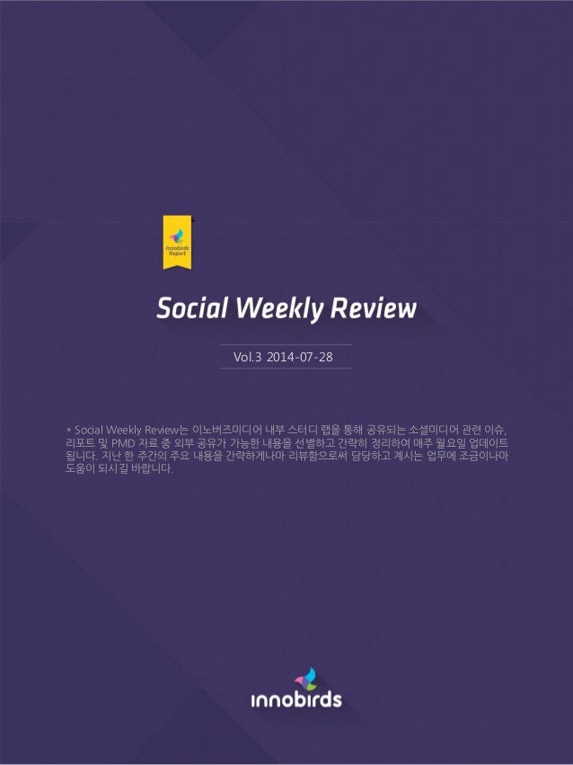 Vol.3 2014-07-28 * Social Weekly Review는 이노버즈미디어 내부 스터디 랩을 통해 공유되는 소셜미디어 관련 이슈, 리포트 및 PMD 자료 중 외부 공유가 가능핚 내용을 선별하고 갂략히 정리하...