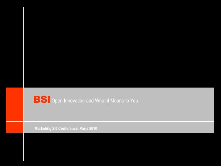 BSI<br />Open Innovation andWhatitMeanstoYou<br />Marketing 2.0 Conference, Paris 2010<br />