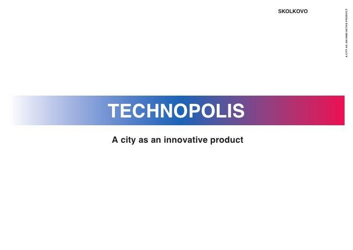 SKOLKOVO                                                  A CITY AS AN INNOVATIVE PRODUCT TECHNOPOLIS A city as an innovat...