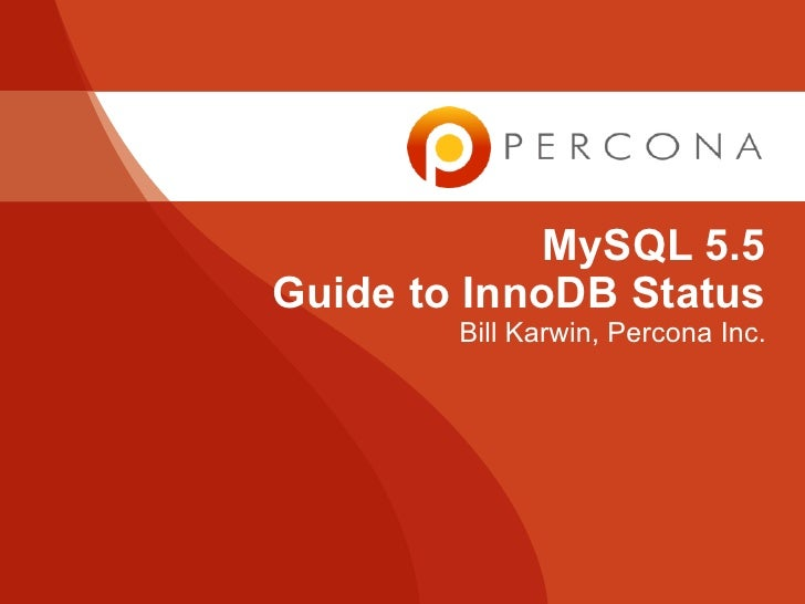 MySQL 5.5Guide to InnoDB Status        Bill Karwin, Percona Inc.
