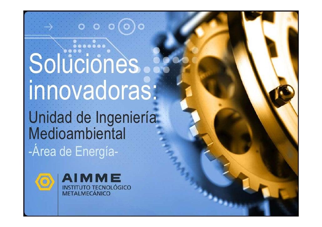 Solucionesinnovadoras:Unidad de IngenieríaMedioambiental-Área de Energía-