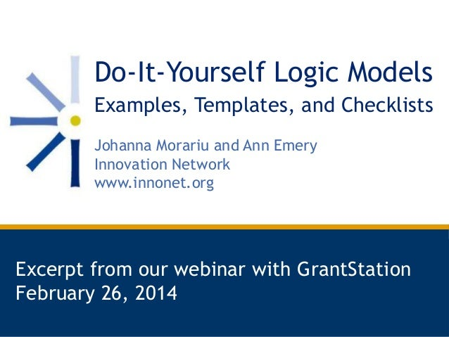 Do-It-Yourself Logic Models Examples, Templates, and Checklists Johanna Morariu and Ann Emery Innovation Network www.innon...