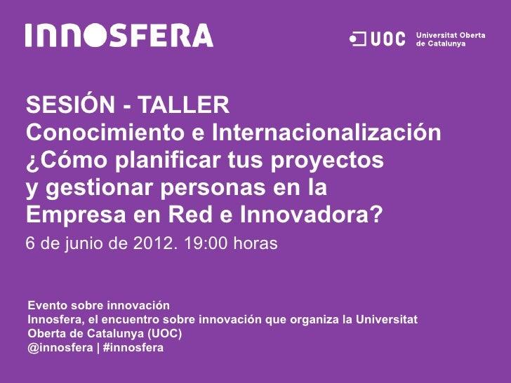 SESIÓN - TALLERConocimiento e Internacionalización¿Cómo planificar tus proyectosy gestionar personas en laEmpresa en Red e...
