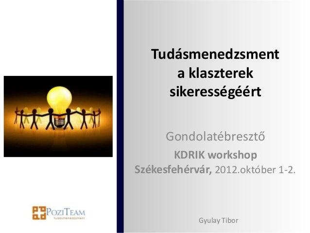 Tudásmenedzsment      a klaszterek     sikerességéért      Gondolatébresztő       KDRIK workshopSzékesfehérvár, 2012.októb...