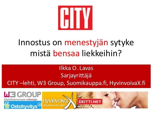 Innostus on menestyjän sytyke mistä bensaa liekkeihin? Ilkka O. Lavas Sarjayrittäjä CITY –lehti, W3 Group, Suomikauppa.fi,...