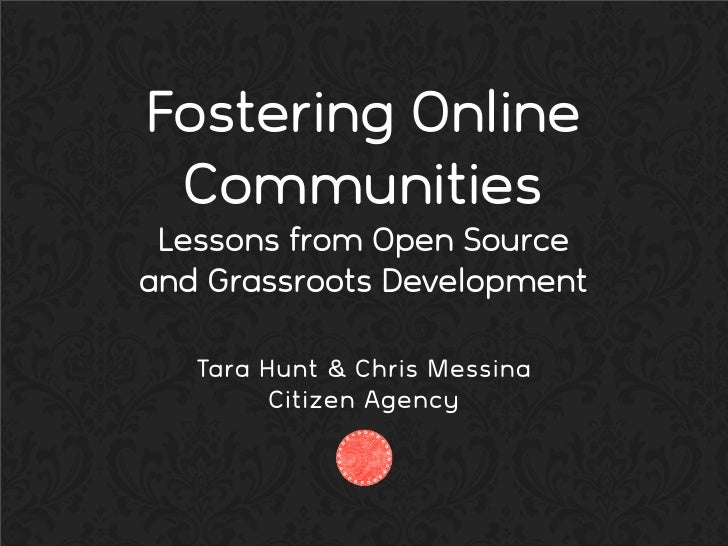 Fostering Online  Communities  Lessons from Open Source and Grassroots Development     Tara Hunt & Chris Messina          ...