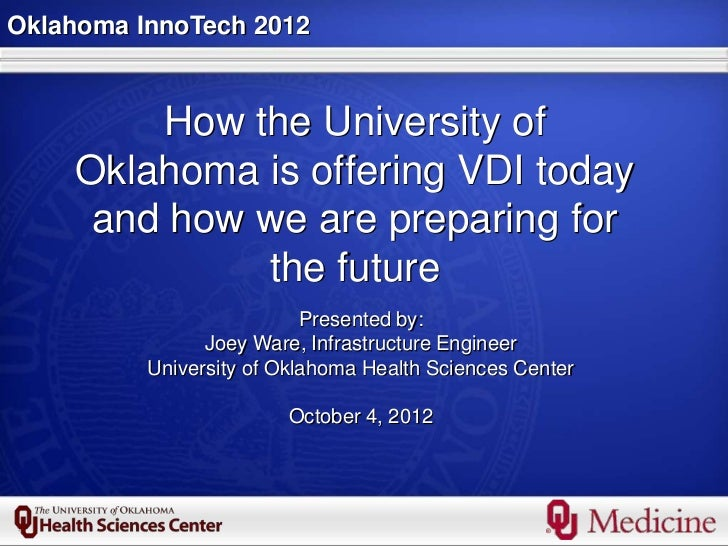 Oklahoma InnoTech 2012        How the University of    Oklahoma is offering VDI today     and how we are preparing for    ...