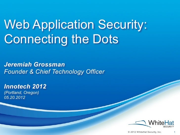 Web Application Security:Connecting the DotsJeremiah GrossmanFounder & Chief Technology OfficerInnotech 2012(Portland, Ore...