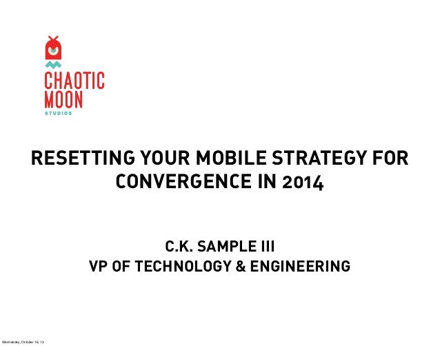 RESETTING YOUR MOBILE STRATEGY FOR CONVERGENCE IN 2014 C.K. SAMPLE III VP OF TECHNOLOGY & ENGINEERING  Wednesday, October ...