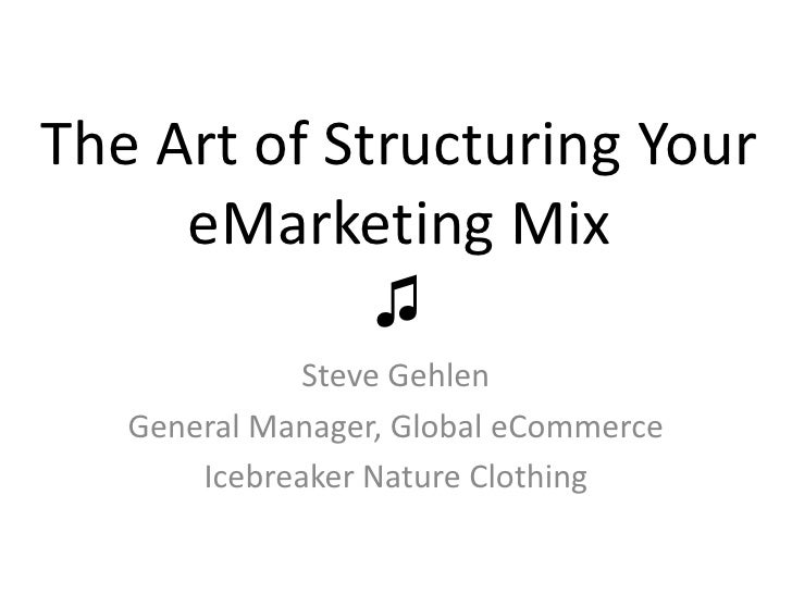 The Art of Structuring Your     eMarketing Mix             ♫              Steve Gehlen   General Manager, Global eCommerce...
