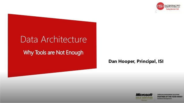 Data Architecture Why Tools are Not Enough Dan Hooper, Principal, ISI