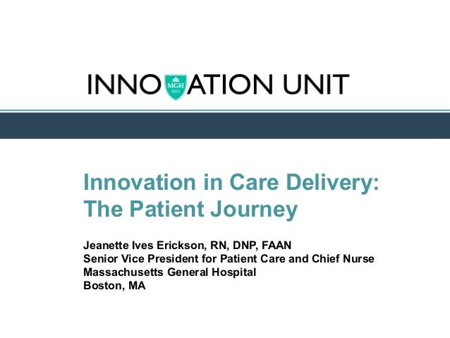 Innovation in Care Delivery: The Patient Journey Jeanette Ives Erickson, RN, DNP, FAAN Senior Vice President for Patient C...