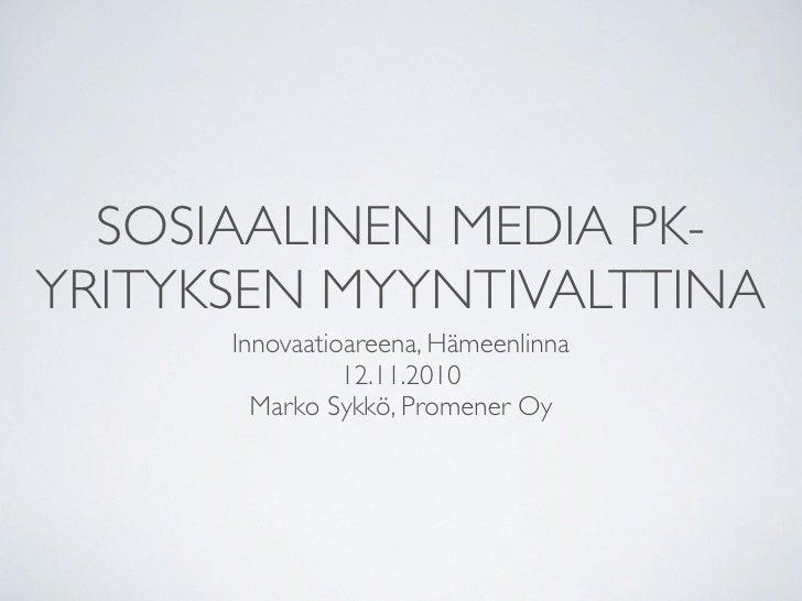 SOSIAALINEN MEDIA PK- YRITYKSEN MYYNTIVALTTINA       Innovaatioareena, Hämeenlinna                 12.11.2010         Mark...