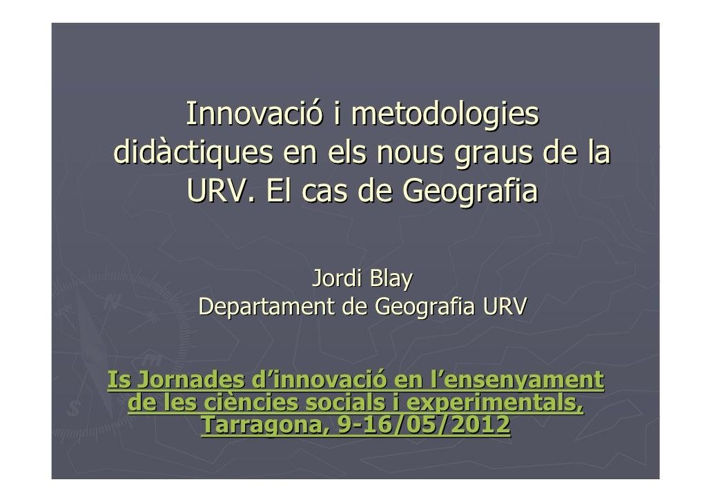 Innovació i metodologiesdidàctiques en els nous graus de la     URV. El cas de Geografia                Jordi Blay       D...