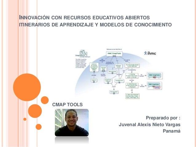 INNOVACIÓN CON RECURSOS EDUCATIVOS ABIERTOS  ITINERARIOS DE APRENDIZAJE Y MODELOS DE CONOCIMIENTO  CMAP TOOLS  Preparado p...