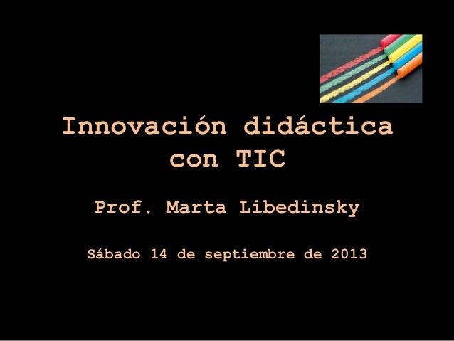 Innovación didáctica con TIC Prof. Marta Libedinsky Sábado 14 de septiembre de 2013