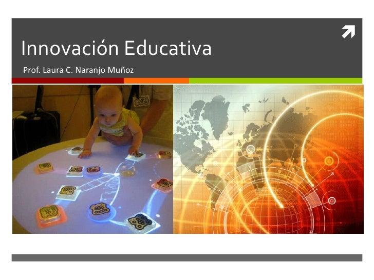 Innovación Educativa Prof. Laura C. Naranjo Muñoz