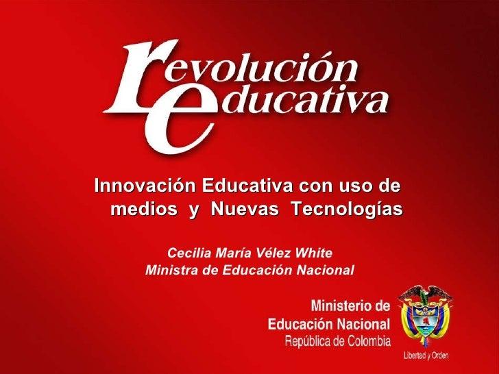 Cecilia María Vélez White Ministra de Educación Nacional Innovación Educativa con uso de medios  y  Nuevas  Tecnologías
