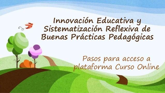 Innovación Educativa y Sistematización Reflexiva de Buenas Prácticas Pedagógicas Pasos para acceso a plataforma Curso Onli...