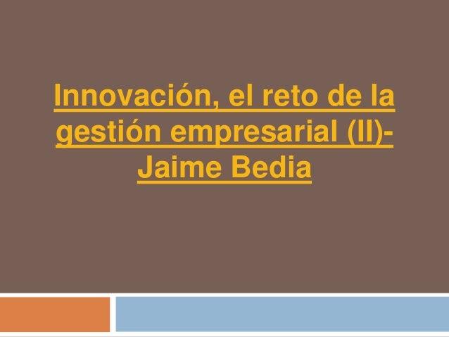 Innovación, el reto de lagestión empresarial (II)-      Jaime Bedia