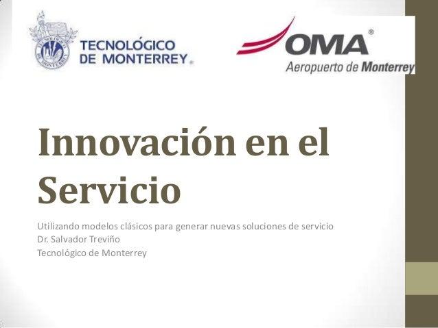 Innovación en el Servicio Utilizando modelos clásicos para generar nuevas soluciones de servicio Dr. Salvador Treviño Tecn...