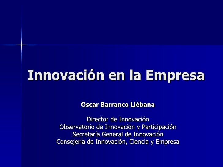 Innovación en la Empresa<br />Oscar Barranco Liébana<br />Director de Innovación<br />Observatorio de Innovación y Partici...