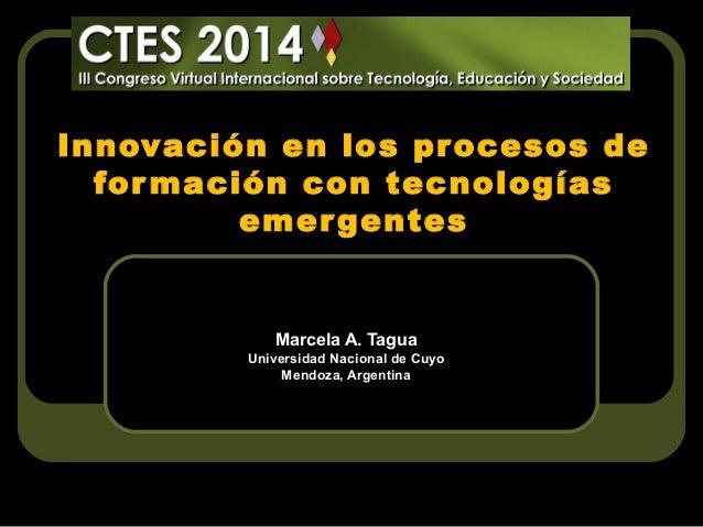 Innovación en los procesos de for mación con tecnologías emer gentes  Marcela A. Tagua Universidad Nacional de Cuyo Mendoz...