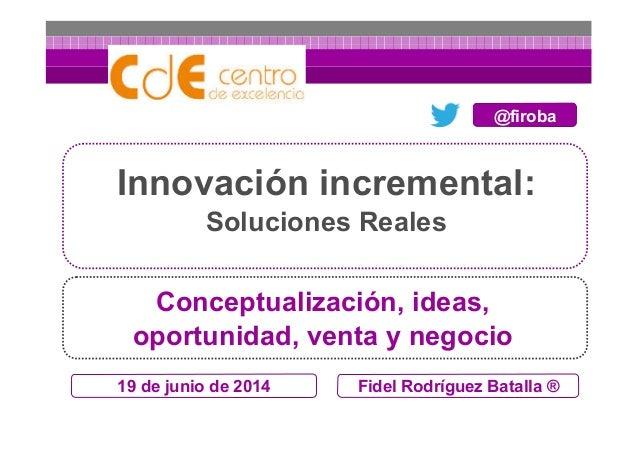 19 de junio de 2014 Innovación incremental: Soluciones Reales Fidel Rodríguez Batalla ® Conceptualización, ideas, oportuni...