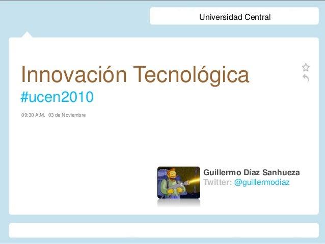 Innovación Tecnológica #ucen2010 Guillermo Díaz Sanhueza Twitter: @guillermodiaz 09:30 A.M. 03 de Noviembre Universidad Ce...
