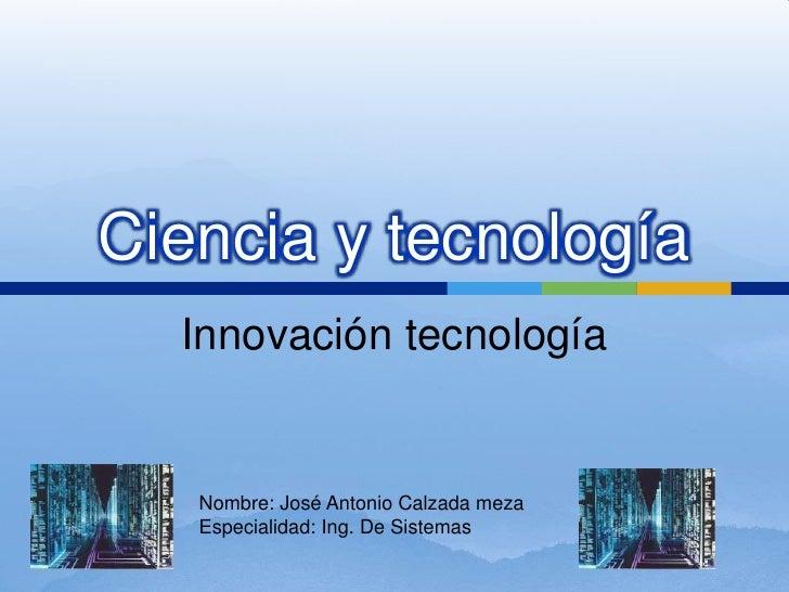 Ciencia y tecnología<br />Innovación tecnología<br />Nombre: José Antonio Calzada meza<br />Especialidad: Ing. De Sistemas...