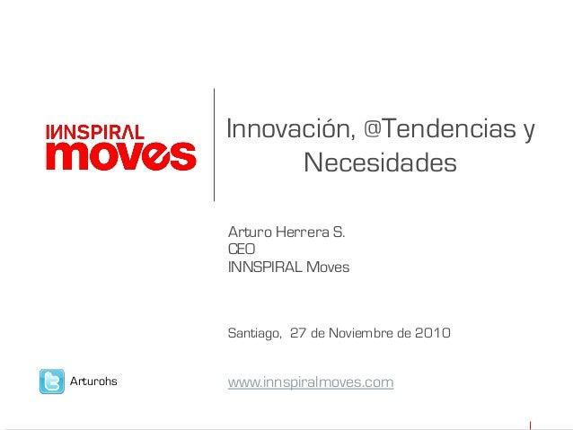 Innovación, @Tendencias y Necesidades Arturo Herrera S. CEO INNSPIRAL Moves Santiago, 27 de Noviembre de 2010 www.innspira...