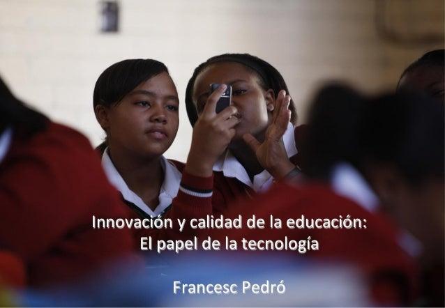 Innovación  y  calidad  de  la  educación:   El  papel  de  la  tecnología      Francesc  Pedró...
