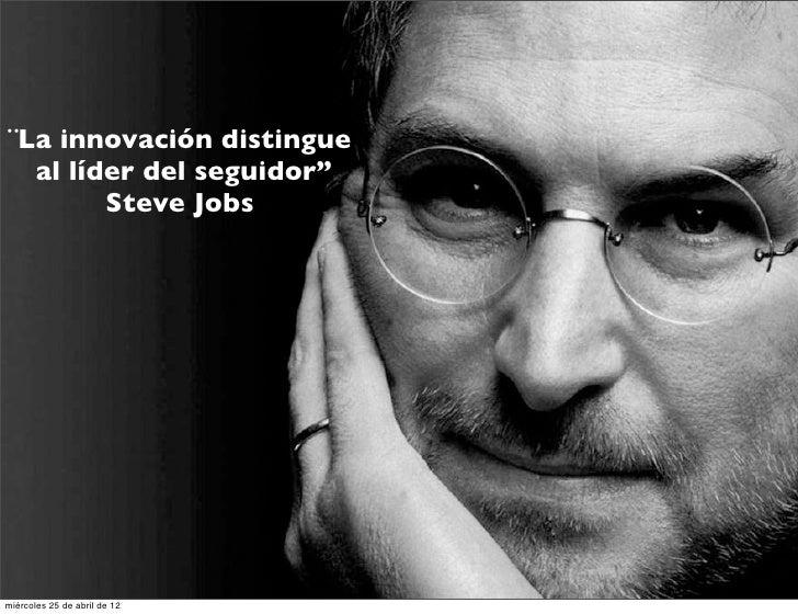 "¨La innovación distingue  al líder del seguidor""        Steve Jobsmiércoles 25 de abril de 12"