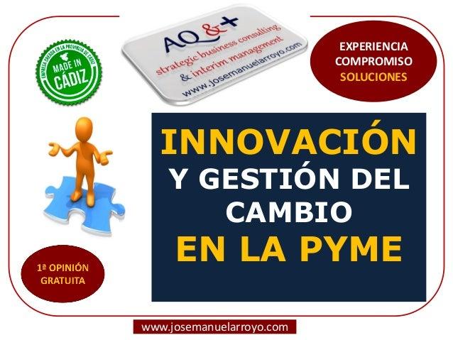INNOVACIÓN  Y GESTIÓN DEL CAMBIO  EN LA PYME  www.josemanuelarroyo.com  EXPERIENCIA COMPROMISO SOLUCIONES
