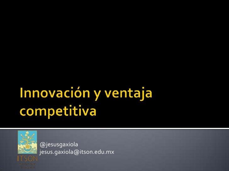 Innovación y ventaja competitiva<br />@jesusgaxiola<br />jesus.gaxiola@itson.edu.mx<br />