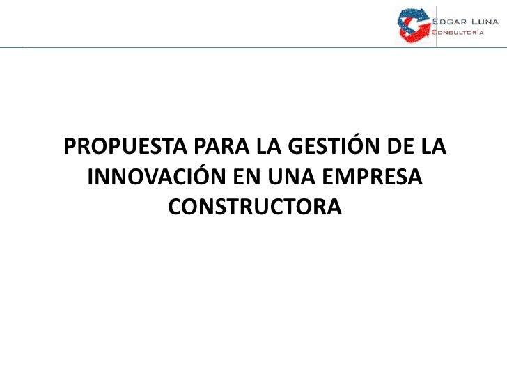 PROPUESTA PARA LA GESTIÓN DE LA  INNOVACIÓN EN UNA EMPRESA        CONSTRUCTORA